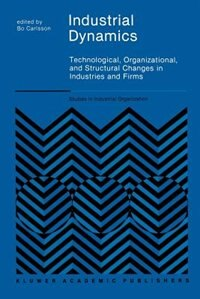 Industrial Dynamics: Technological, Organizational, and Structural Changes in Industries and Firms by B. Carlsson