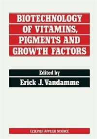 Biotechnology of Vitamins, Pigments and Growth Factors by Erick J. Vandamme