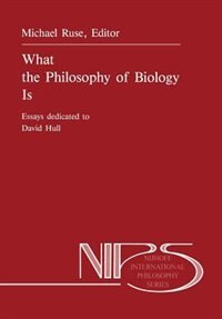 What the Philosophy of Biology Is: Essays dedicated to David Hull by M. Ruse