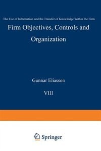 Firm Objectives, Controls and Organization: The Use of Information and the Transfer of Knowledge within the Firm by Gunnar Eliasson