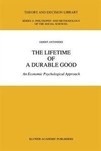 The Lifetime of a Durable Good: An Economic Psychological Approach by G. Antonides