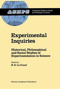 Experimental Inquiries: Historical, Philosophical and Social Studies of Experimentation in Science by H.E. Le Grand