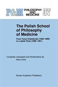 The Polish School of Philosophy of Medicine: From Tytus Chalubinski (1820-1889) to Ludwik Fleck (1896-1961) by Ilana Löwy