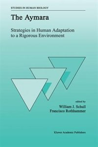 The Aymara: Strategies in Human Adaptation to a Rigorous Environment by W.J. Schull