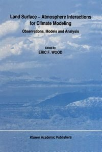 Land Surface - Atmosphere Interactions for Climate Modeling: Observations, Models and Analysis by E.F. Wood