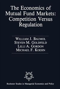 The Economics of Mutual Fund Markets: Competition Versus Regulation by William Baumol