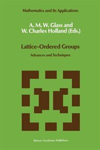 Lattice-Ordered Groups: Advances and Techniques by A.m. Glass