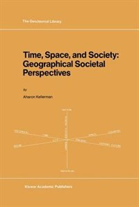 Time, Space, and Society: Geographical Societal Perspectives by A. Kellerman