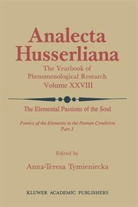 The Elemental Passions of the Soul Poetics of the Elements in the Human Condition: Part 3 by Anna-teresa Tymieniecka