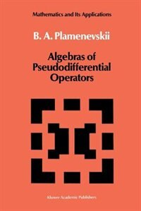 Algebras of Pseudodifferential Operators by B.a. Plamenevskii