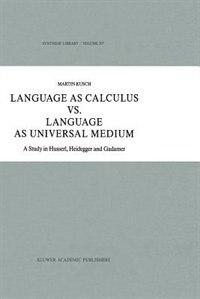 Language As Calculus Vs. Language As Universal Medium: A Study In Husserl, Heidegger And Gadamer by Maren Kusch