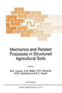 Mechanics and Related Processes in Structured Agricultural Soils by W.E. Larson