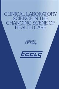 Clinical Laboratory Science In The Changing Scene Of Health Care: Proceedings Of The Sixth Eccls Seminar Held At Cologne, West Germany, 8th-10th May, 1985 by J.p. Ashby