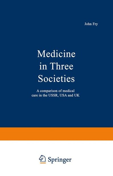 Medicine in Three Societies: A comparison of medical care in the USSR, USA and UK by John Fry