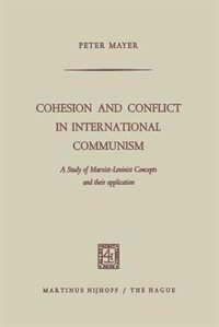 Cohesion and Conflict in International Communism: A Study of Marxist-Leninist Concepts and Their Application by Peter Mayer