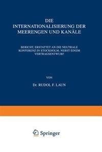 Die Internationalisierung der Meerengen und Kanäle: Bericht, Erstattet an die Neutrale Konferenz in Stockholm, Nebst Einem Vertragsentwurf by Rudolf Laun