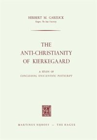 The Anti-Christianity of Kierkegaard: A Study of Concluding Unscientific Postscript by Herbert M. Garelick