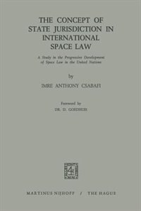 The Concept of State Jurisdiction in International Space Law: A Study in the Progressive Development of Space law in the United Nations by Imre Anthony Csabafi