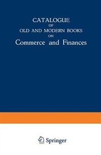 Catalogue of Old and Modern Books on Commerce and Finances: In Which are Incorporated Many Original Editions of the Works of the Leading Authors of Former Cent by Martinus Nijhoff Publishers