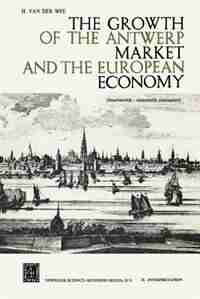 The Growth of the Antwerp Market and the European Economy: Fourteenth-Sixteenth Centuries by H. Van der Wee