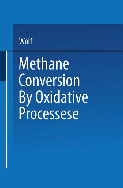 Methane Conversion by Oxidative Processes: Fundamental and Engineering Aspects by Wolf