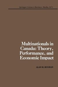 Multinationals in Canada: Theory, Performance and Economic Impact by A.M. Rugman