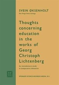 Thoughts Concerning Education In The Works Of Georg Christoph Lichtenberg: An Introductory Study In Comparative Education by Svein Øksenholt