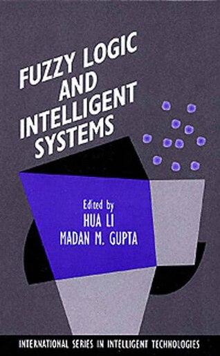 Fuzzy Logic and Intelligent Systems by Madan M. Hua Harry Li
