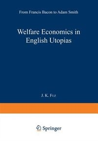 Welfare Economics in English Utopias: From Francis Bacon to Adam Smith by J. K. Fuz
