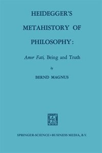 Heidegger's Metahistory of Philosophy: Amor Fati, Being and Truth by Bernd Magnus