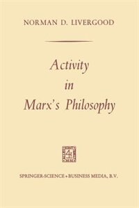 Activity in Marx's Philosophy by Norman D. Livergood