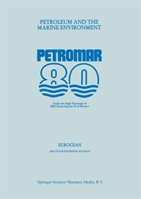 Petroleum and the Marine Environment: Petromar 80, Under the High Patronage of HSH Prince Rainier III of Monaco by EUROCEAN