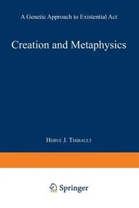 Creation and Metaphysics: A Genetic Approach to Existential Act by Herve J. Thibault