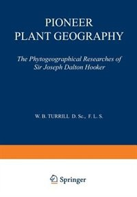 Pioneer Plant Geography: The Phytogeographical Researches of Sir Joseph Dalton Hooker by W. B. Turrill