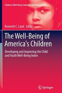 The Well-Being of America's Children: Developing and Improving the Child and Youth Well-Being Index by Kenneth C. Land