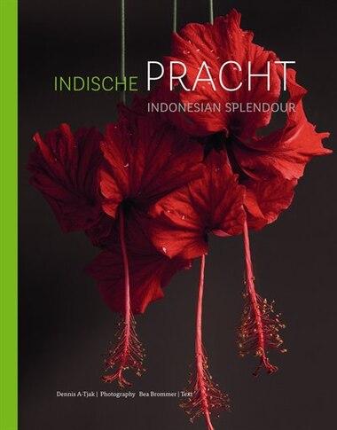 Indonesian Splendour / Indische pracht: Four Centuries of Fascination for the Flora of Indonesia / Vier eeuwen fascinatie voor de flora van by Dennis A-Tjak
