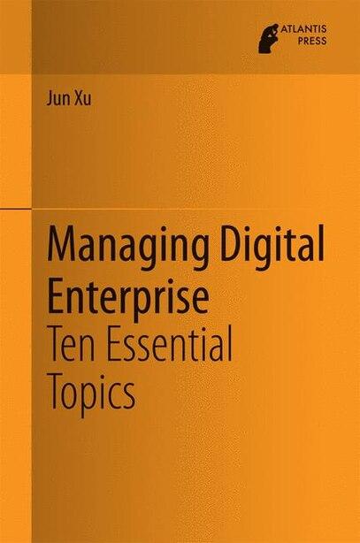 Managing Digital Enterprise: Ten Essential Topics by Jun Xu