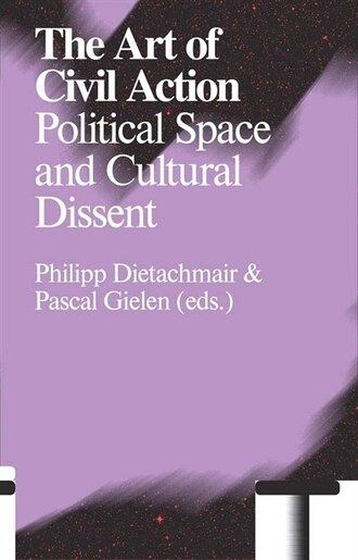 The Art of Civil Action: Political Space and Cultural Dissent by Philip Dietachmair