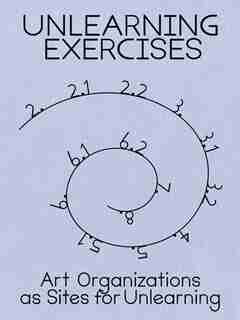 Unlearning Exercises: Art Organizations as Sites for Unlearning by Binna Choi