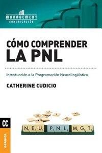 Cómo comprender la PNL: Introducción a la Programación Neurolingüística by Catherine Cudicio
