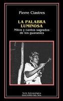 La Palabra Luminosa: Mitos Y Cantos Sagrados De Los Guaranies