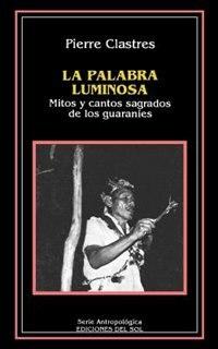 La Palabra Luminosa: Mitos Y Cantos Sagrados De Los Guaranies by Pierre Clastres