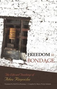 Freedom In Bondage: The Life And Teachings Of Adeu Rinpoche by Adeu Rinpoche