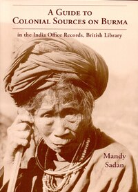 A Guide To Colonial Sources On Burma: In The India Office Records & British Library