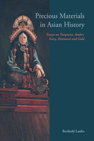 Precious Materials In Asian History: Essays On Turquoise, Amber, Ivory, Diamond And Gold by Berthold Laufer
