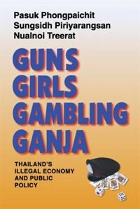 Guns, Girls, Gambling, Ganja: Thailand's Illegal Economy and Public Policy by Pasuk Phongpaichit