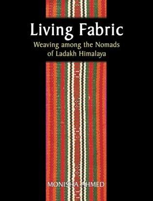 Living Fabric: Weaving Among The Nomads Of Ladakh Himalaya by Monisha Ahmed