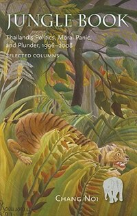 Jungle Book: Thailand's Politics, Moral Panic, and Plunder, 1996-2008 by Chang Not