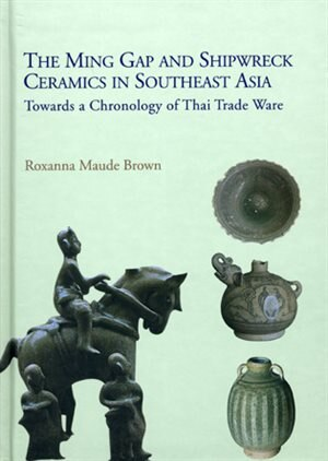 Ming Gap and Shipwreck Ceramics in Southeast Asia: Towards a Chronology of Thai Trade Ware by Roxanna Maude Brown
