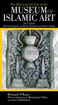 The Illustrated Guide to the Museum of Islamic Art in Cairo: With the Museums of Islamic Ceramics…
